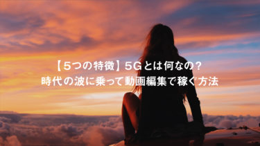 【5つの特徴】5Gとは何なの?時代の波に乗って動画編集で稼ぐ方法