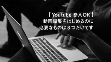 【Youtube参入OK】動画編集をはじめるのに必要なものは3つだけです