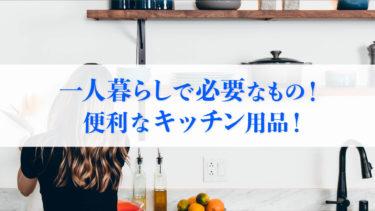 【まとめ】一人暮らしを始めるときに必要なキッチン用品!便利商品!