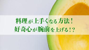 【超入門】料理が上手くなる方法!食への好奇心で腕前は上達する!?