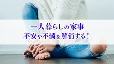 【必読】一人暮らしの家事で不安や不満を解消!新生活を楽にするコツ
