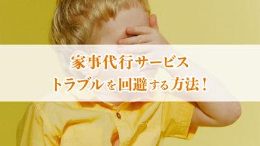 【初心者必見】家事代行サービスでトラブルを回避する方法!【簡単】
