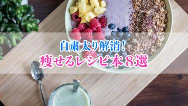 【自粛太り】痩せられるレシピを紹介している本8選【2020年版】