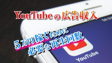 【初心者必読】YouTubeの広告収入で5万円稼ぐのに必要な再生回数